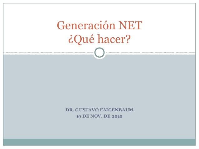 DR. GUSTAVO FAIGENBAUM 19 DE NOV. DE 2010 Generación NET ¿Qué hacer?