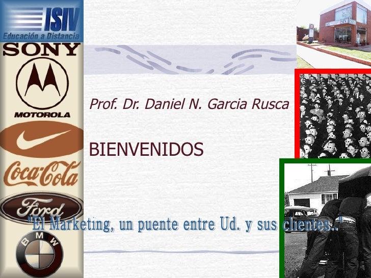 """Prof. Dr. Daniel N. Garcia Rusca BIENVENIDOS """"El Marketing, un puente entre Ud. y sus clientes.."""""""