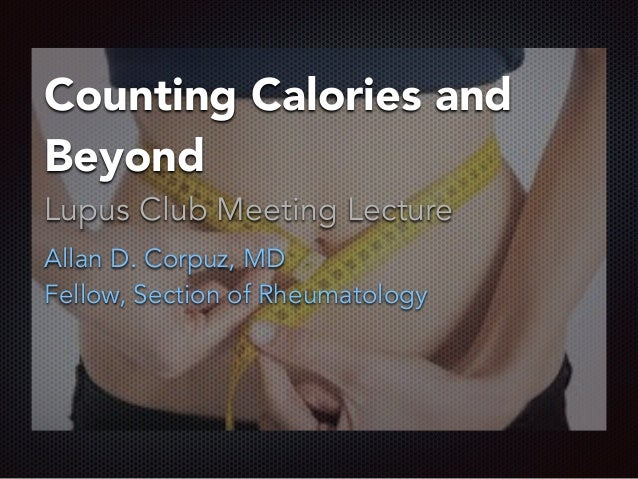Counting Calories and Beyond Lupus Club Meeting Lecture Allan D. Corpuz, MD Fellow, Section of Rheumatology