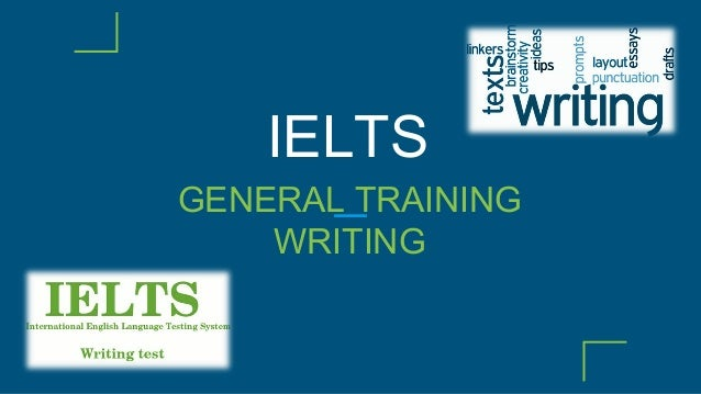 ielts writing for general training Ielts general training writing practice tests the writing section of the test includes two tasks and both must be completed each task is assessed independently the assessment of task 2 carries more weight in marking than task 1, so be sure to plan your time accordingly format: the general training writing test is 60 minutes.
