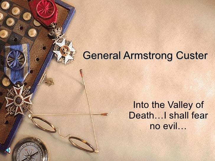 General Armstrong Custer Into the Valley of Death…I shall fear no evil…