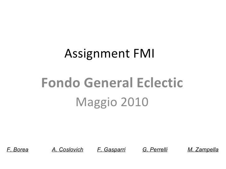 Assignment FMI  Fondo General Eclectic Maggio 2010 F. Borea A. Coslovich F. Gasparri G. Perrelli M. Zampella