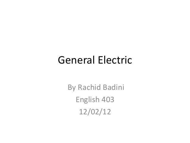 General Electric  By Rachid Badini    English 403     12/02/12