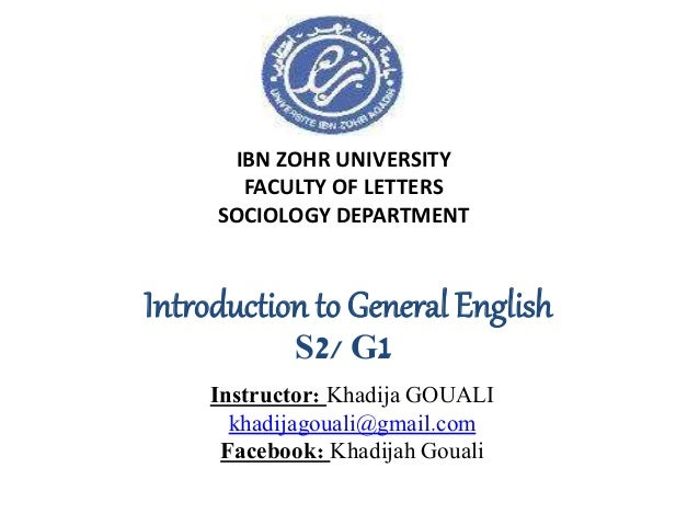 IBN ZOHR UNIVERSITY FACULTY OF LETTERS SOCIOLOGY DEPARTMENT Introduction to General English S2/ G1 Instructor: Khadija GOU...