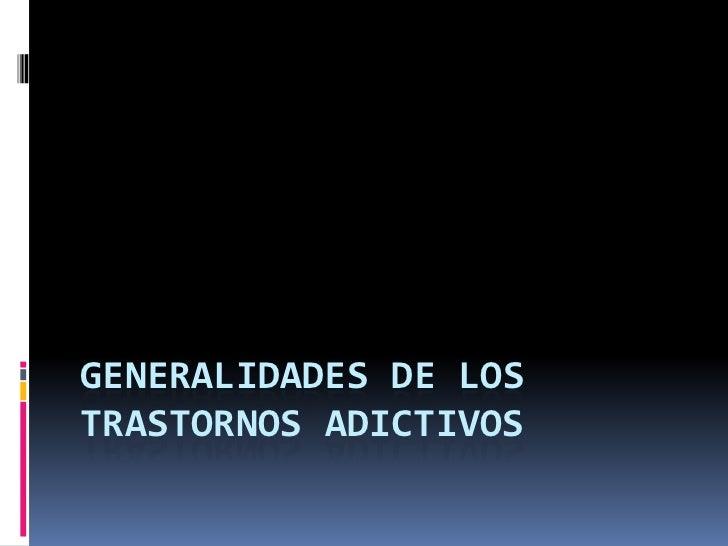 GENERALIDADES DE LOS TRASTORNOS ADICTIVOS<br />