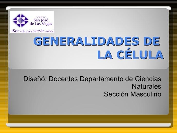 GENERALIDADES DE  LA CÉLULA Diseñó: Docentes Departamento de Ciencias Naturales Sección Masculino