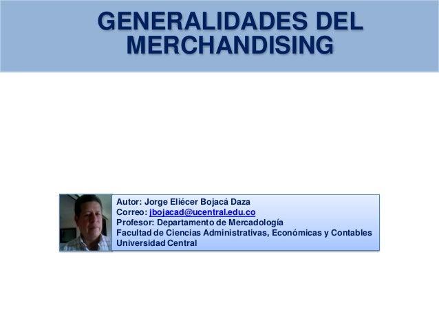MERCHANDISING GENERALIDADES DEL Autor: Jorge Eliécer Bojacá Daza Correo: jbojacad@ucentral.edu.co Profesor: Departamento d...
