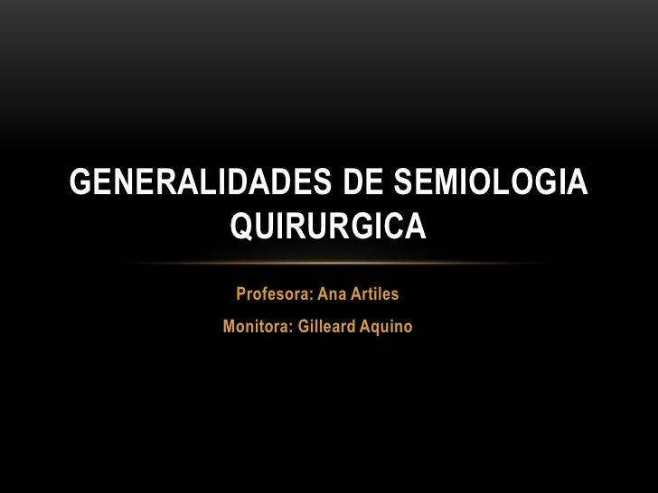 Profesora: Ana Artiles<br />Monitora: Gilleard Aquino<br />GENERALIDADES DE SEMIOLOGIA QUIRURGICA<br />