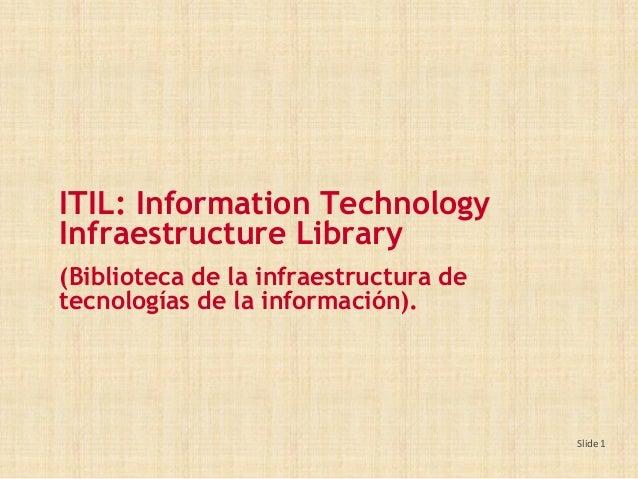 Slide 1 ITIL: Information Technology Infraestructure Library (Biblioteca de la infraestructura de tecnologías de la inform...