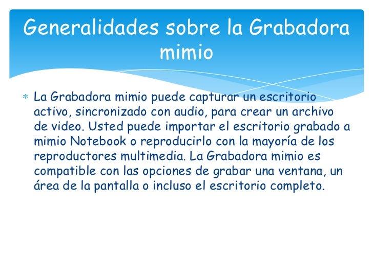 La Grabadora mimio puede capturar un escritorio activo, sincronizado con audio, para crear un archivo de video. Usted pued...