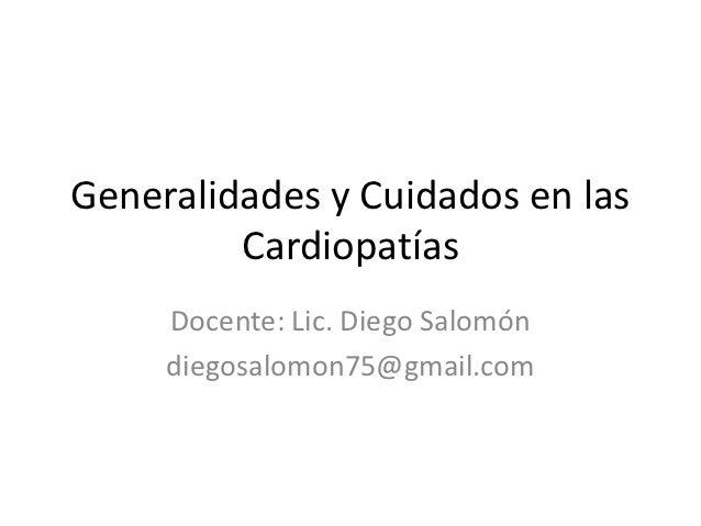 Generalidades y Cuidados en las         Cardiopatías     Docente: Lic. Diego Salomón     diegosalomon75@gmail.com
