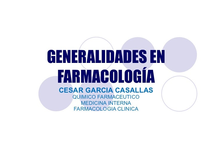 GENERALIDADES EN FARMACOLOGÍA CESAR GARCIA CASALLAS QUIMICO FARMACEUTICO MEDICINA INTERNA FARMACOLOGIA CLINICA