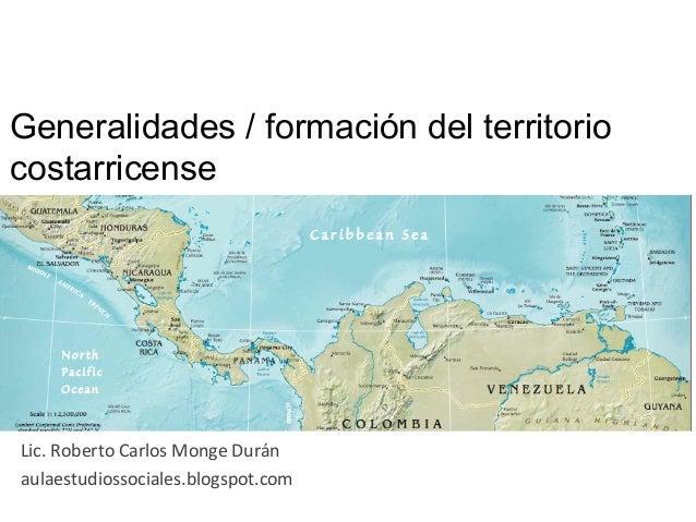 Generalidades / formación del territorio costarricense   Lic.  Roberto  Carlos  Monge  Durán   aulaestudiossoc...