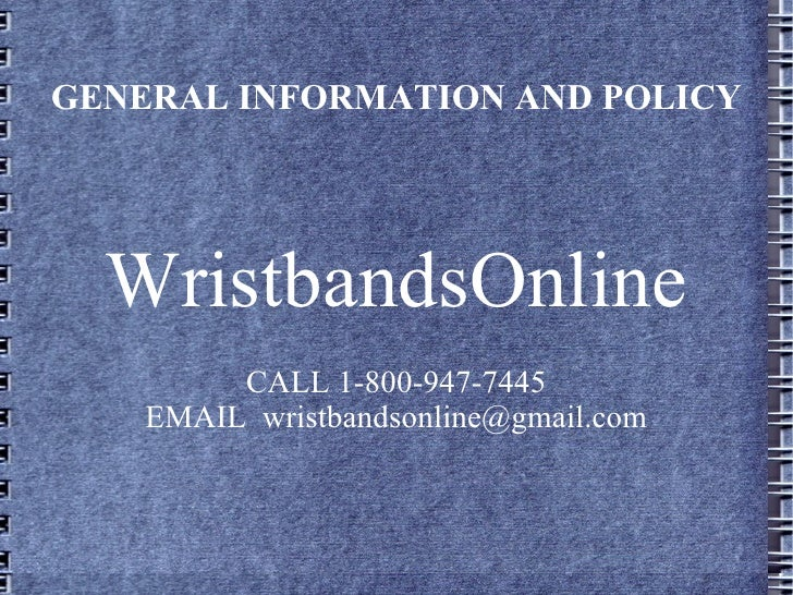 GENERAL INFORMATION AND POLICY WristbandsOnline CALL 1-800-947-7445 EMAIL  [email_address]