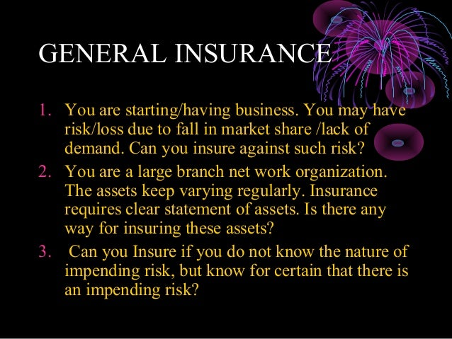 GENERAL INSURANCE1. You are starting/having business. You may have   risk/loss due to fall in market share /lack of   dema...
