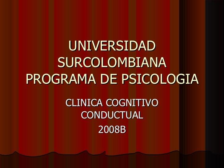 UNIVERSIDAD SURCOLOMBIANA PROGRAMA DE PSICOLOGIA CLINICA COGNITIVO CONDUCTUAL 2008B