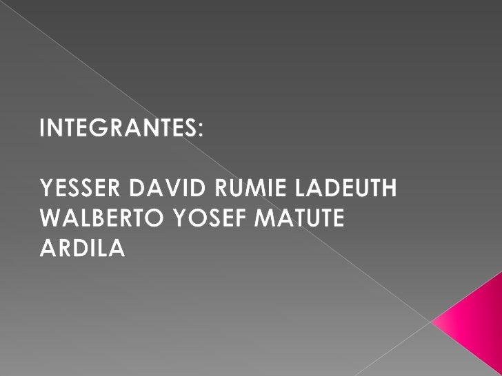 INTEGRANTES:<br />YESSER DAVID RUMIE LADEUTH<br />WALBERTO YOSEF MATUTE ARDILA<br />