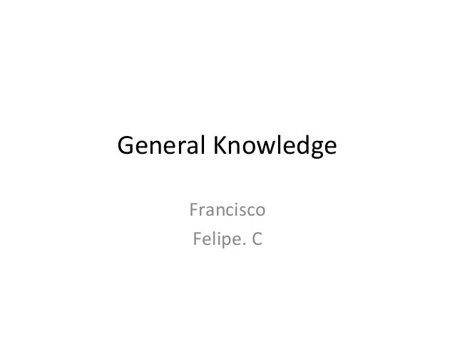 General Knowledge     Francisco     Felipe. C