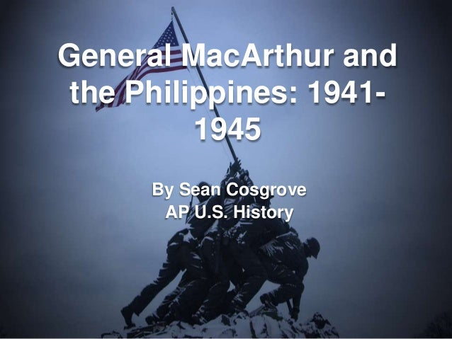 General MacArthur and the Philippines: 1941-          1945      By Sean Cosgrove       AP U.S. History
