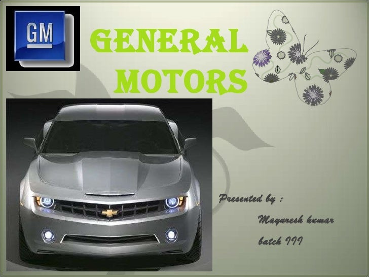 General  Motors        Presented by :              Mayuresh kumar              batch III
