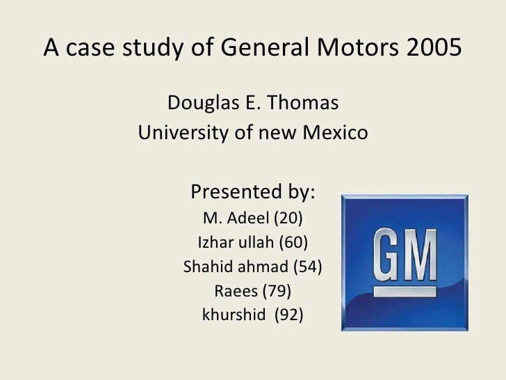 A case study of General Motors 2005<br />Douglas E. Thomas<br />University of new Mexico<br />Presented by:<br />M. Adeel ...
