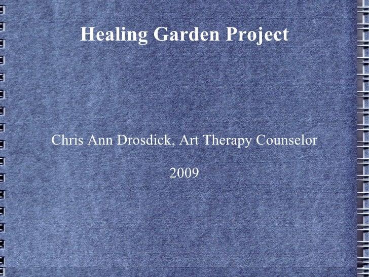 Healing Garden Project Chris Ann Drosdick, Art Therapy Counselor 2009