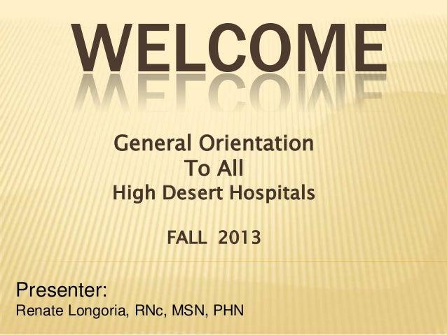 WELCOME General Orientation To All High Desert Hospitals FALL 2013 Presenter: Renate Longoria, RNc, MSN, PHN