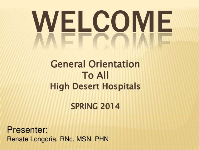 WELCOME General Orientation To All  High Desert Hospitals SPRING 2014  Presenter: Renate Longoria, RNc, MSN, PHN