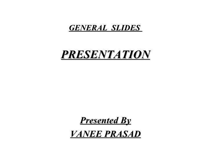 GENERAL  SLIDES  <ul><li>PRESENTATION </li></ul><ul><li>Presented By </li></ul><ul><li>VANEE PRASAD </li></ul>