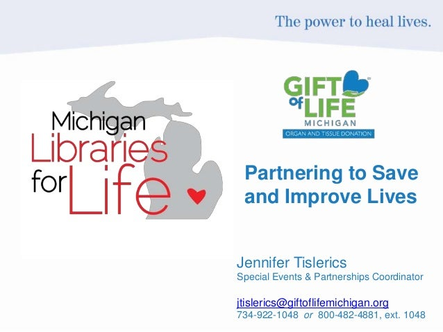 Partnering to Save and Improve Lives Jennifer Tislerics Special Events & Partnerships Coordinator jtislerics@giftoflifemic...