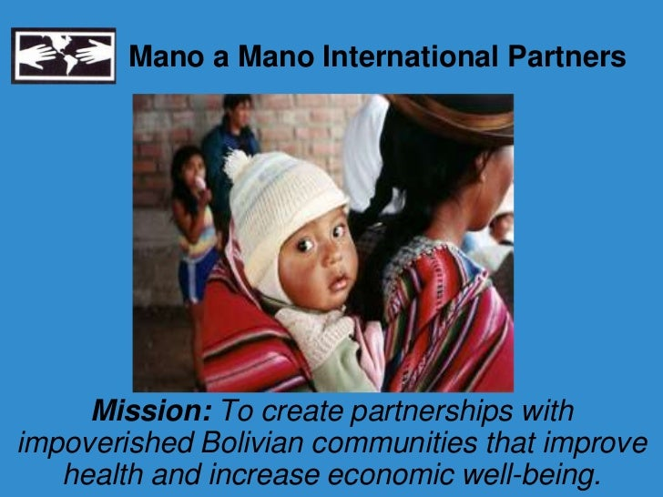 Mano a Mano International Partners     Mission: To create partnerships withimpoverished Bolivian communities that improve ...
