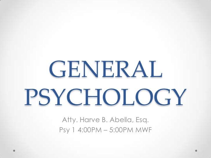 GENERALPSYCHOLOGY   Atty. Harve B. Abella, Esq.  Psy 1 4:00PM – 5:00PM MWF