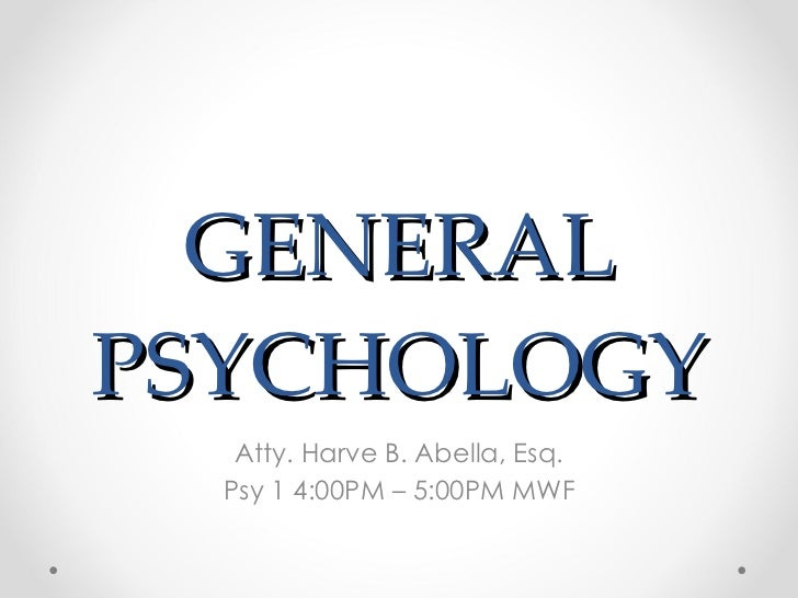 GENERAL PSYCHOLOGY Atty. Harve B. Abella, Esq. Psy 1 4:00PM – 5:00PM MWF