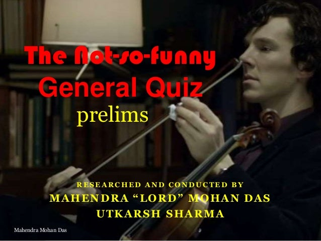 "The Not-so-funny General Quiz prelims  RESEARCHED AND CONDUCTED BY  MAHENDRA ""LORD"" MOHAN DAS UTKARSH SHARMA Mahendra Moha..."