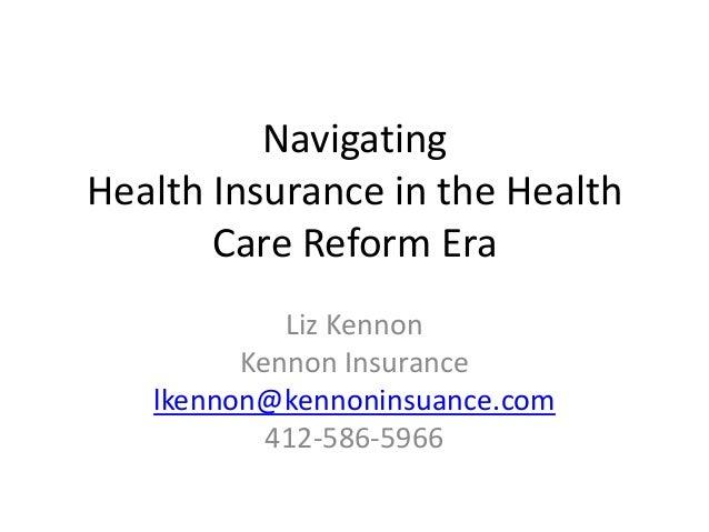 Navigating Health Insurance in the Health Care Reform Era Liz Kennon Kennon Insurance lkennon@kennoninsuance.com 412-586-5...