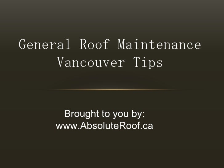 General Roof Maintenance Vancouver Tips<br />Brought to you by:<br />www.AbsoluteRoof.ca<br />