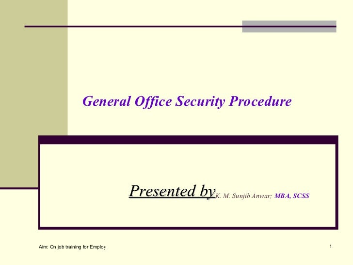 General Office Security Procedure                                      Presented byK. M. Sunjib Anwar; MBA, SCSSAim: On jo...