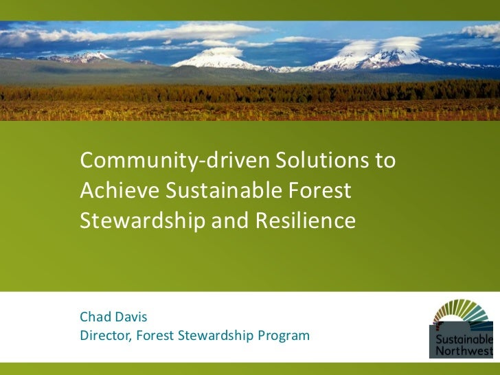 Community-driven Solutions toAchieve Sustainable ForestStewardship and ResilienceChad DavisDirector, Forest Stewardship Pr...