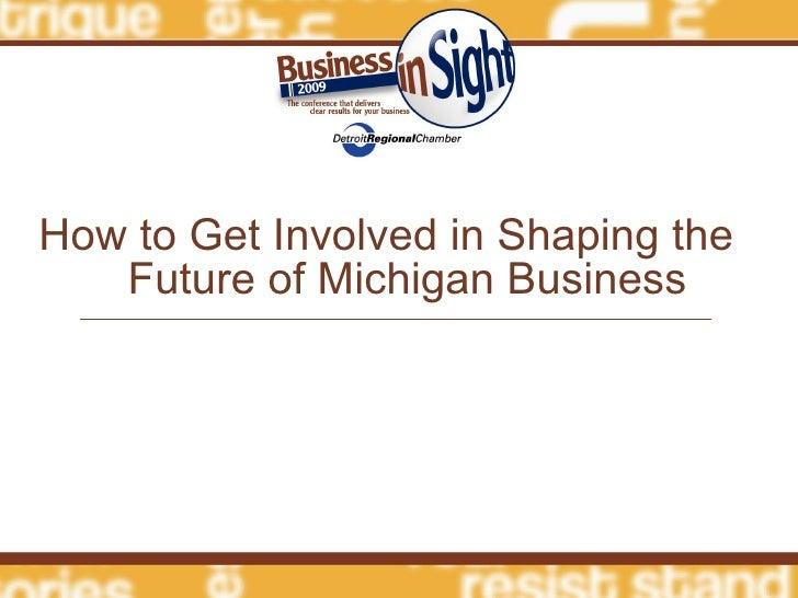 <ul><li>How to Get Involved in Shaping the  Future of Michigan Business </li></ul>