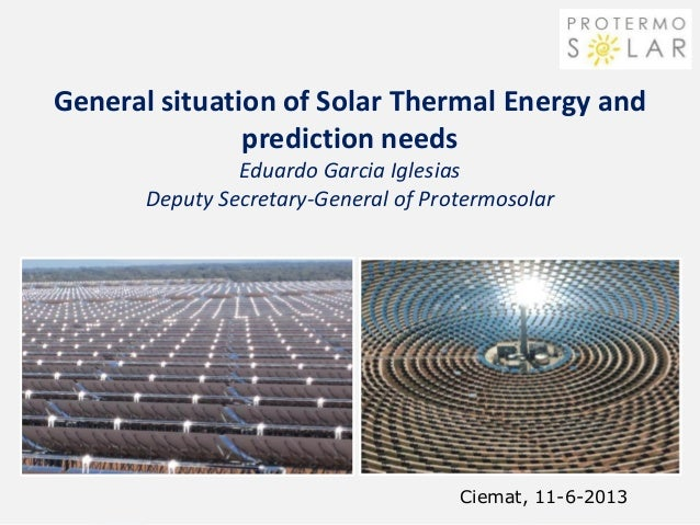 General situation of Solar Thermal Energy andprediction needsEduardo Garcia IglesiasDeputy Secretary-General of Protermoso...