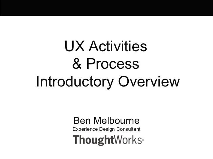 Ben Melbourne Experience Design Consultant UX Activities  & Process  Introductory Overview