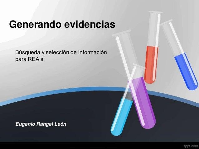 Generando evidencias Búsqueda y selección de información para REA's Eugenio Rangel León