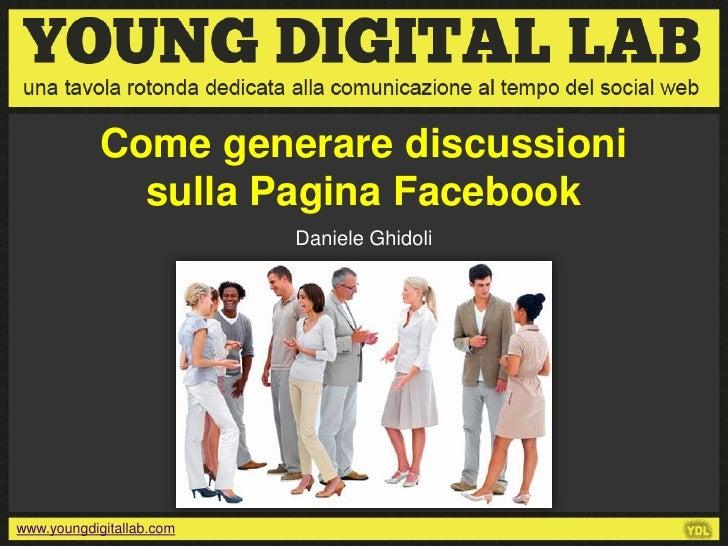 Come generare discussioni              sulla Pagina Facebook                          Daniele Ghidoliwww.youngdigitallab.com