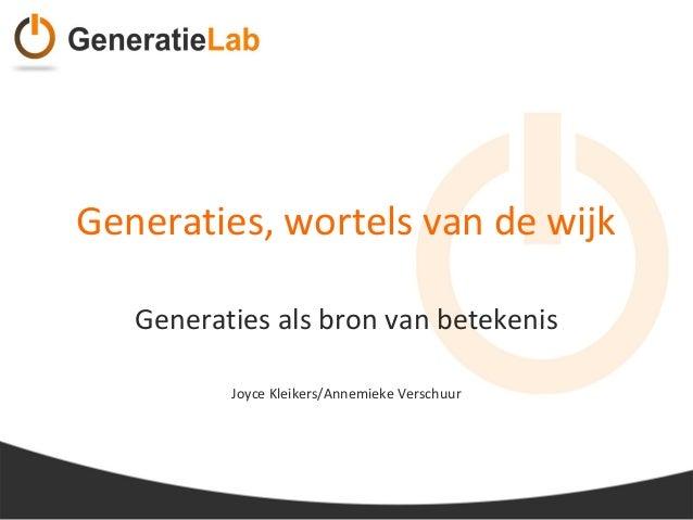 Generaties, wortels van de wijk Generaties als bron van betekenis Joyce Kleikers/Annemieke Verschuur