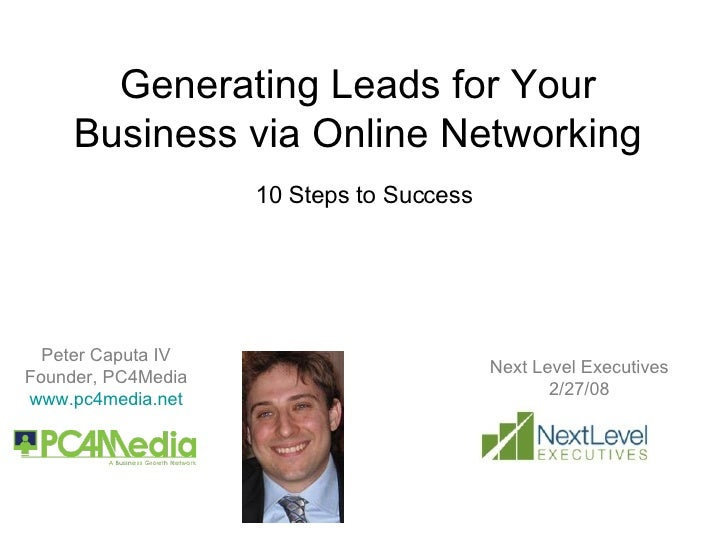 Generating Leads for Your Business via Online Networking 10 Steps to Success Peter Caputa IV Founder, PC4Media www.pc4medi...