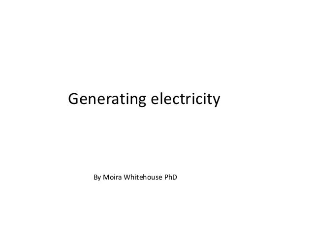 Generating electricity   By Moira Whitehouse PhD