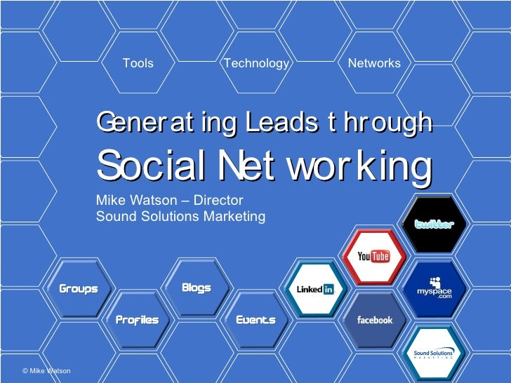 Generating Leads through Social Networking Mike Watson – Director Sound Solutions Marketing Tools Technology Networks