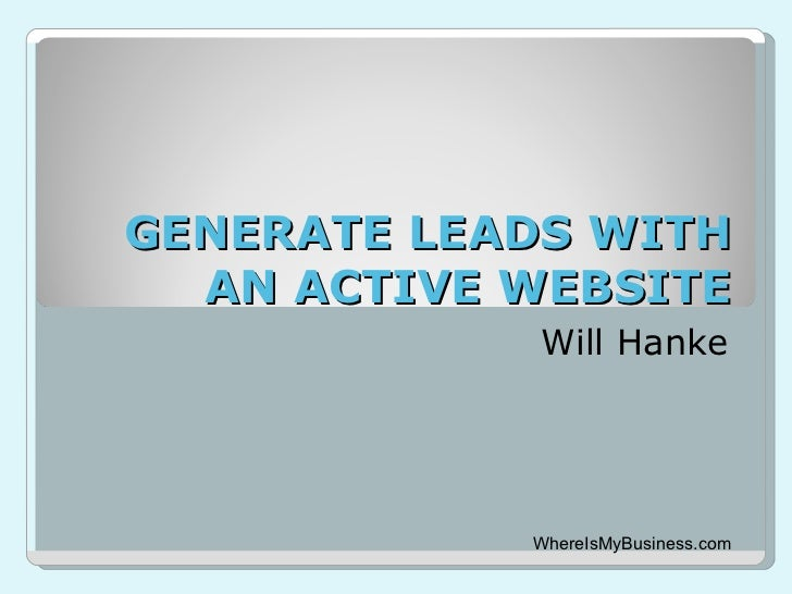 GENERATE LEADS WITH AN ACTIVE WEBSITE Will Hanke WhereIsMyBusiness.com
