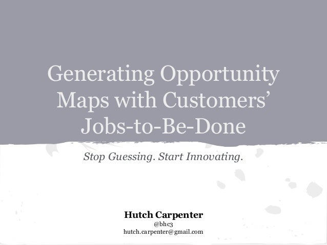 Generating Opportunity Maps with Customers' Jobs-to-Be-Done Stop Guessing. Start Innovating.  Hutch Carpenter @bhc3 hutch....