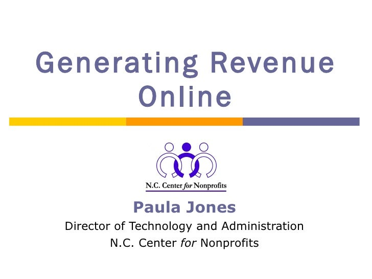 Generating Revenue Online Paula Jones Director of Technology and Administration N.C. Center  for  Nonprofits